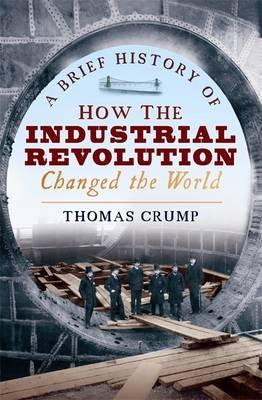 A Brief History of How the Industrial Revolution Changed the World - Thomas Crump