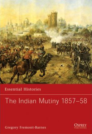 The Indian Mutiny 1857-58 - Gregory Fremont-Barnes