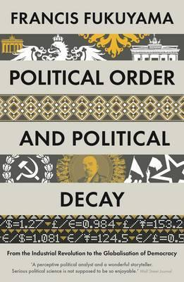 Political Order and Political Decay: From the Industrial Revolution to the Globalisation of Democracy - Francis Fukuyama