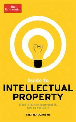 The Economist Guide to Intellectual Property: What it is