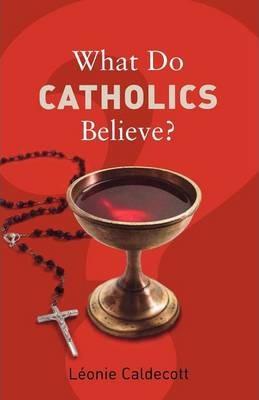 What Do Catholics Believe? - Leonie Caldecott