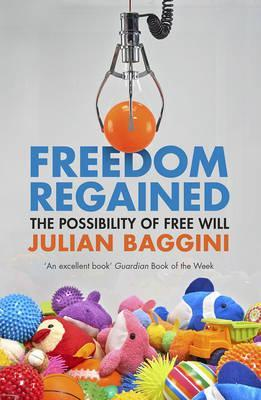 Freedom Regained: The Possibility of Free Will - Julian Baggini