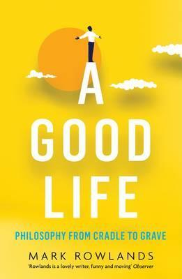 A Good Life: Philosophy from Cradle to Grave - Mark Rowlands