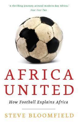 Africa United: How Football Explains Africa - Steve Bloomfield