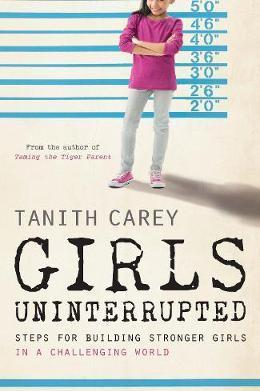 Girls Uninterrupted: Steps for Building Stronger Girls in a Challenging World - Tanith Carey