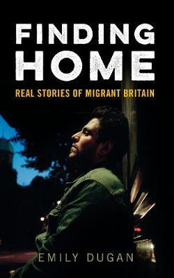 Finding Home: The Real Stories of Migrant Britain - Emily Dugan