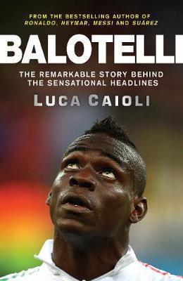 Balotelli: The Remarkable Story Behind the Sensational Headlines - Luca Caioli