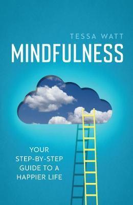 Mindfulness: Your step-by-step guide to a happier life - Tessa Watt