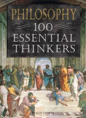Philisophy: 100 Essential Thinkers - Philip Stokes