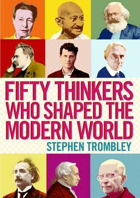 Fifty Thinkers Who Shaped the Modern World - Stephen Trombley