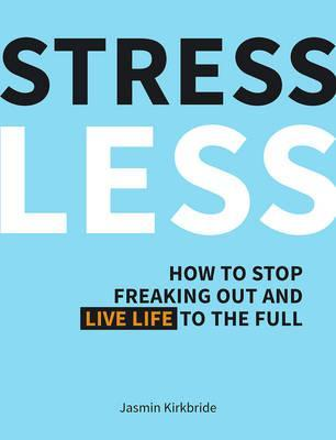 Stress Less: How to Stop Freaking Out and Live Life to the Full - Jasmin Kirkbride