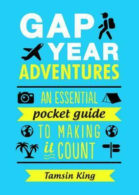Gap Year Adventures: An Essential Pocket Guide to Making it Count - Tamsin King