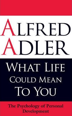 What Life Could Mean to You: The Psychology of Personal Development - Alfred Adler