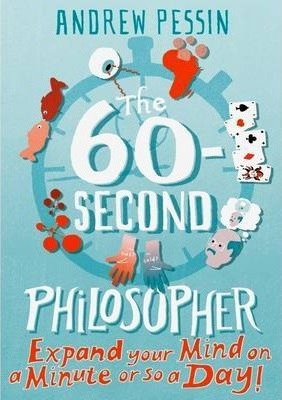 The 60-second Philosopher: Expand your Mind on a Minute or So a Day! - Andrew Pessin