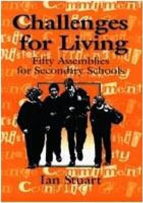 Challenges for Living: Fifty Assemblies for Secondary Schools - Ian Stuart