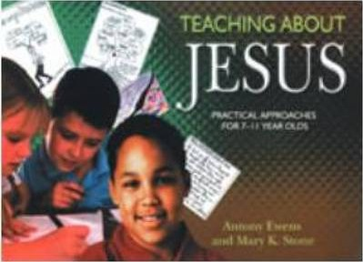 Teaching About Jesus: Practical Approaches for 7-11 Year Olds - Antony Ewens