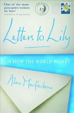 Letters To Lily: On how the world works - Alan MacFarlane