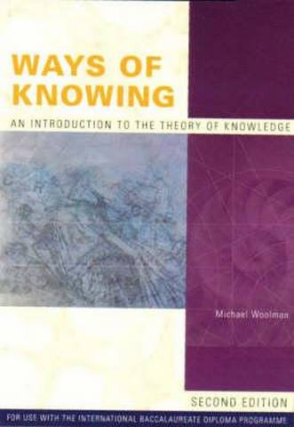 Ways of Knowing : Introduction to the Theory of Knowledge: For Use with the International Baccalaureate Diploma Programme - Michael Woolman