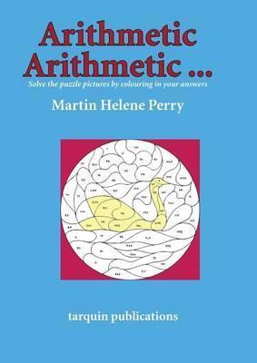 Arithmetic Arithmetic...Solve the Puzzle Pictures by Colouring in Your Answers - Martine Helene Perry