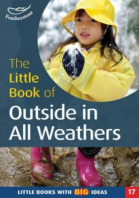 The Little Book of Outside in All Weathers: Little Books with Big Ideas - Sally Featherstone