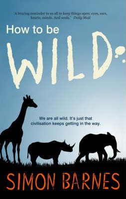 How to be Wild: We are All Wild. it's Just That Civilisation Keeps Getting in the Way - Simon Barnes