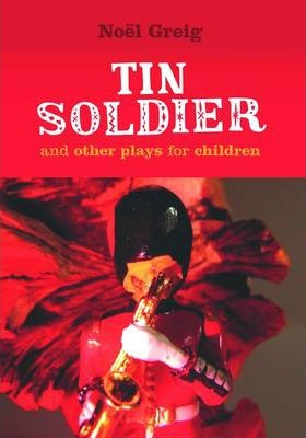 Tin Soldier: and Other Plays for Children - Noel Greig