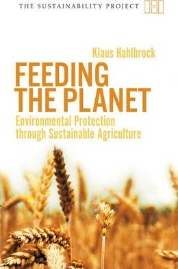 Feeding the Planet: Environmental Protection Through Sustainable Agriculture - Klaus Hahlbrock