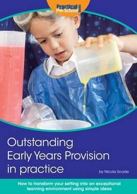 Outstanding Early Years Provision in Practice: How to Transform Your Setting into an Exceptional Learning Environment Using Simple Ideas - Nicola Scade