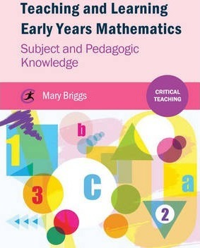 Teaching and Learning Early Years Mathematics: Subject and Pedagogic Knowledge - Mary Briggs