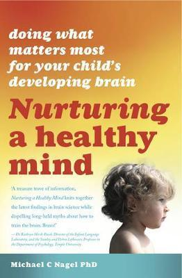 Nurturing a Healthy Mind: Doing What Matters Most For Your Child's Developing Brain - Michael C. Nagel