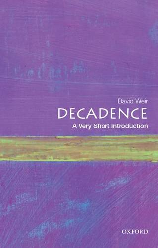 Decadence: A Very Short Introduction - David Weir (Professor Emeritus of Comparative Literature