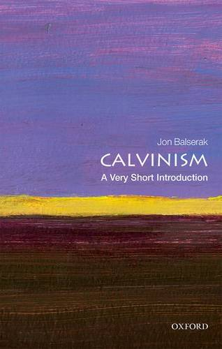 Calvinism: A Very Short Introduction - Jon Balserak (Senior Lecturer in Religious Studies
