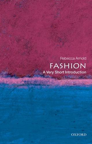 Fashion: A Very Short Introduction - Rebecca Arnold (Oak Foundation Lecturer in History of Dress and Textiles at the Courtauld Institute of Art) - 9780199547906