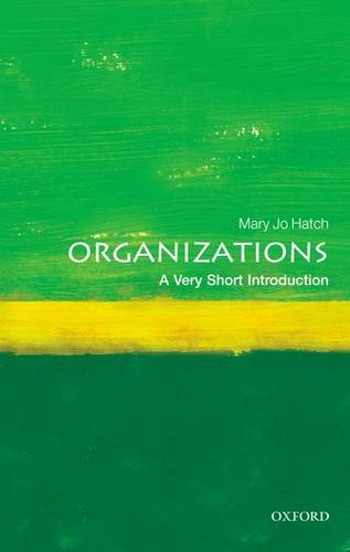 Organizations: A Very Short Introduction - Mary Jo Hatch (C. Coleman McGehee Eminent Scholars Research Professor Emerita of Banking and Commerce