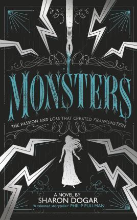 Monsters: The passion and loss that created Frankenstein - Sharon Dogar - 9781783448029