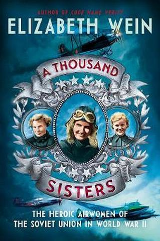 A Thousand Sisters: The Heroic Airwomen of the Soviet Union in World War II - Elizabeth Wein - 9780062453013