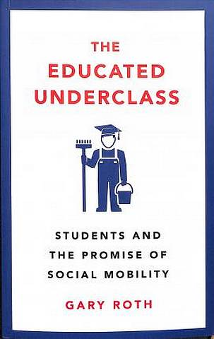 The Educated Underclass: Students and the Promise of Social Mobility - Gary Roth - 9780745339221