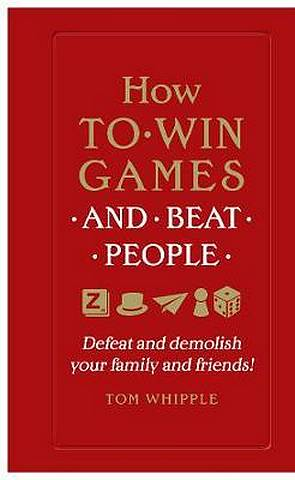 How to win games and beat people: Defeat and demolish your family and friends! - Tom Whipple - 9780753554739