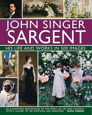 John Singer Sargent: His Life and Works in 500 Images: An illustrated exploration of the artist