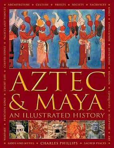 Aztec and Maya:  An Illustrated History: The definitive chronicle of the ancient peoples of Central America and Mexico - including the Aztec