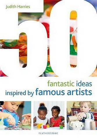 50 Fantastic Ideas Inspired by Famous Artists - Judith Harries - 9781472956842