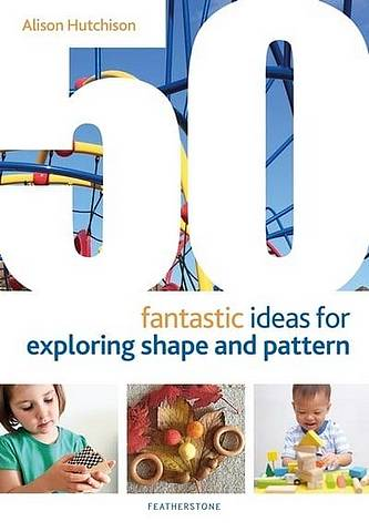 50 Fantastic Ideas for Exploring Shape and Pattern - Alison Hutchison - 9781472964540