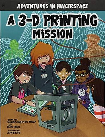 Adventures in Makerspace: A 3-D Printing Mission - Shannon Mcclintock Miller - 9781496577498