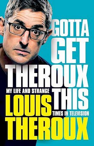 Gotta Get Theroux This: My life and strange times in television - Louis Theroux - 9781509880362