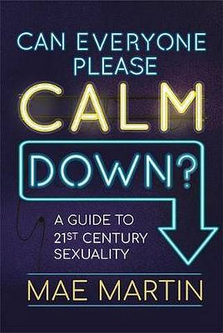 Can Everyone Please Calm Down?: A Guide to 21st Century Sexuality - Mae Martin - 9781526361653