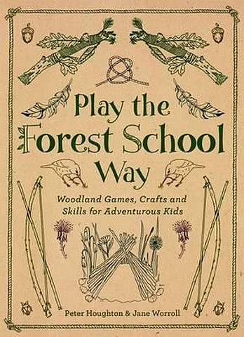 Play the Forest School Way: Woodland Games and Crafts for Adventurous Kids - Jane Worroll - 9781780289298