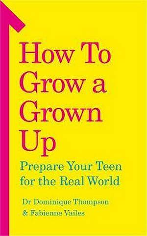 How to Grow a Grown Up: Prepare your teen for the real world - Dr Dominique Thompson - 9781785042782