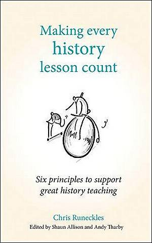 Making Every History Lesson Count: Six principles to support great history teaching - Andy Tharby - 9781785833366