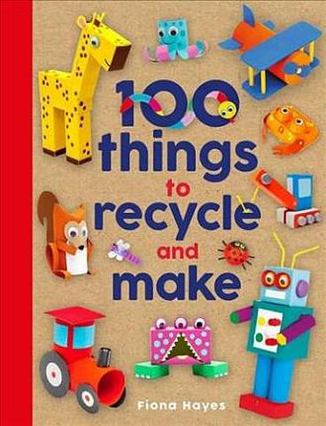 100 Things to Recycle and Make - Fiona Hayes - 9781786039798