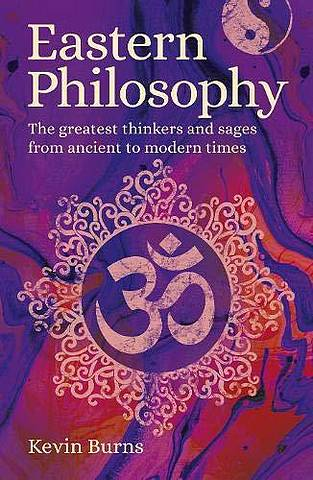Eastern Philosophy: The Greatest Thinkers and Sages from Ancient to Modern Times - Kevin Burns - 9781789503876